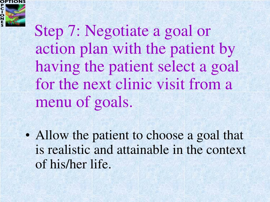 Step 7: Negotiate a goal or action plan with the patient by having the patient select a goal for the next clinic visit from a menu of goals.