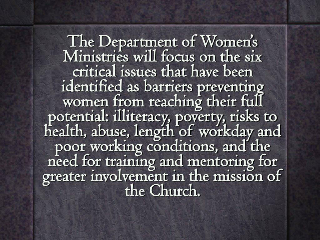 The Department of Women's Ministries will focus on the six critical issues that have been identified as barriers preventing women from reaching their full potential: illiteracy, poverty, risks to health, abuse, length of workday and poor working conditions, and the need for training and mentoring for greater involvement in the mission of the Church.