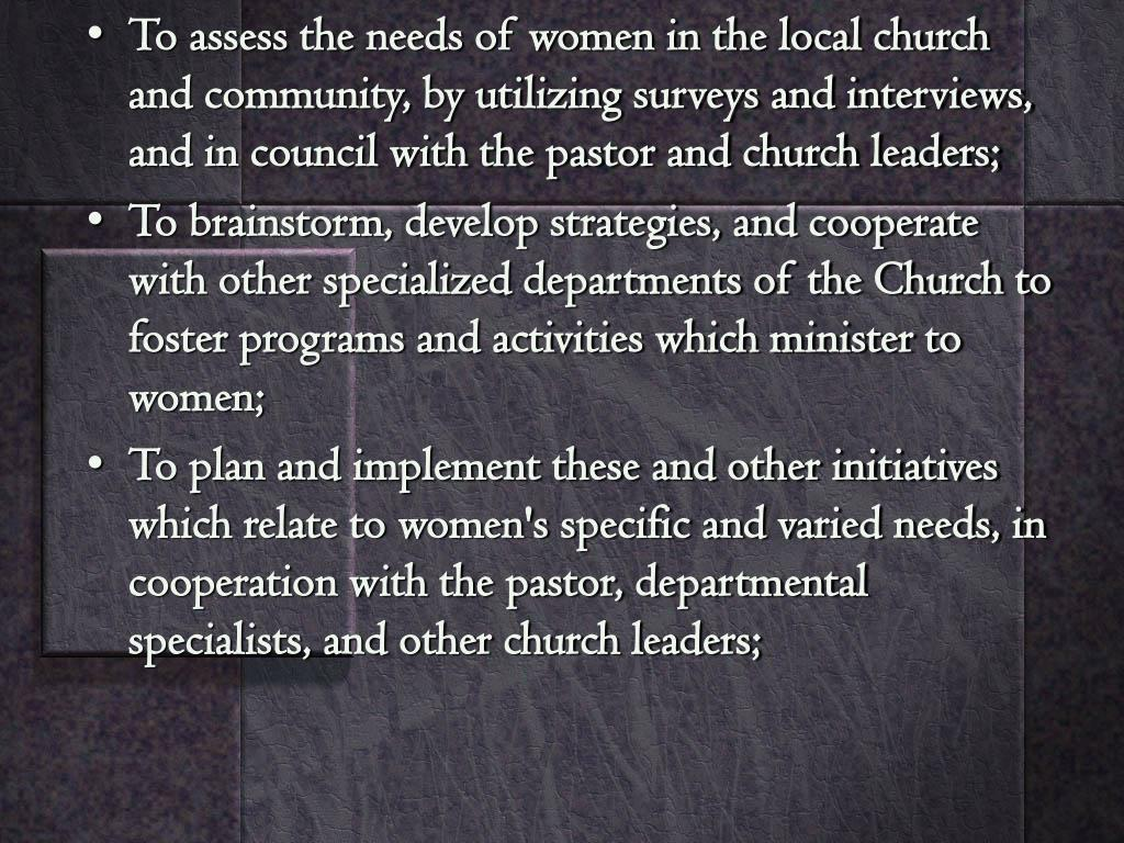 To assess the needs of women in the local church and community, by utilizing surveys and interviews, and in council with the pastor and church leaders;