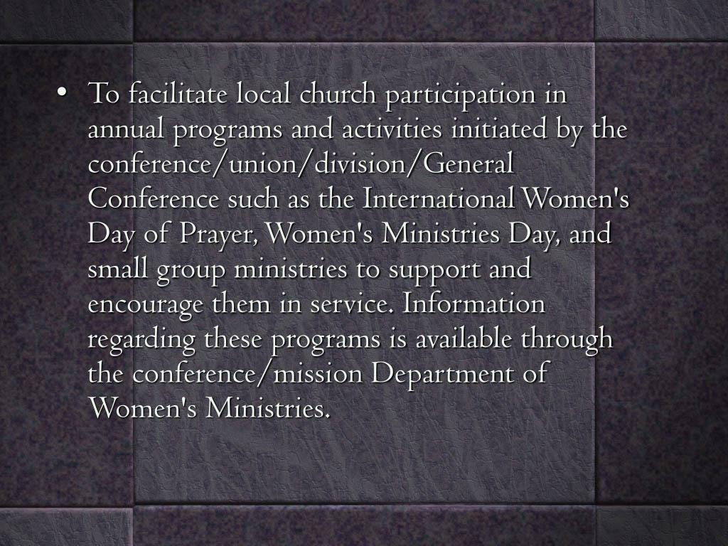 To facilitate local church participation in annual programs and activities initiated by the conference/union/division/General Conference such as the International Women's Day of Prayer, Women's Ministries Day, and small group ministries to support and encourage them in service. Information regarding these programs is available through the conference/mission Department of Women's Ministries.