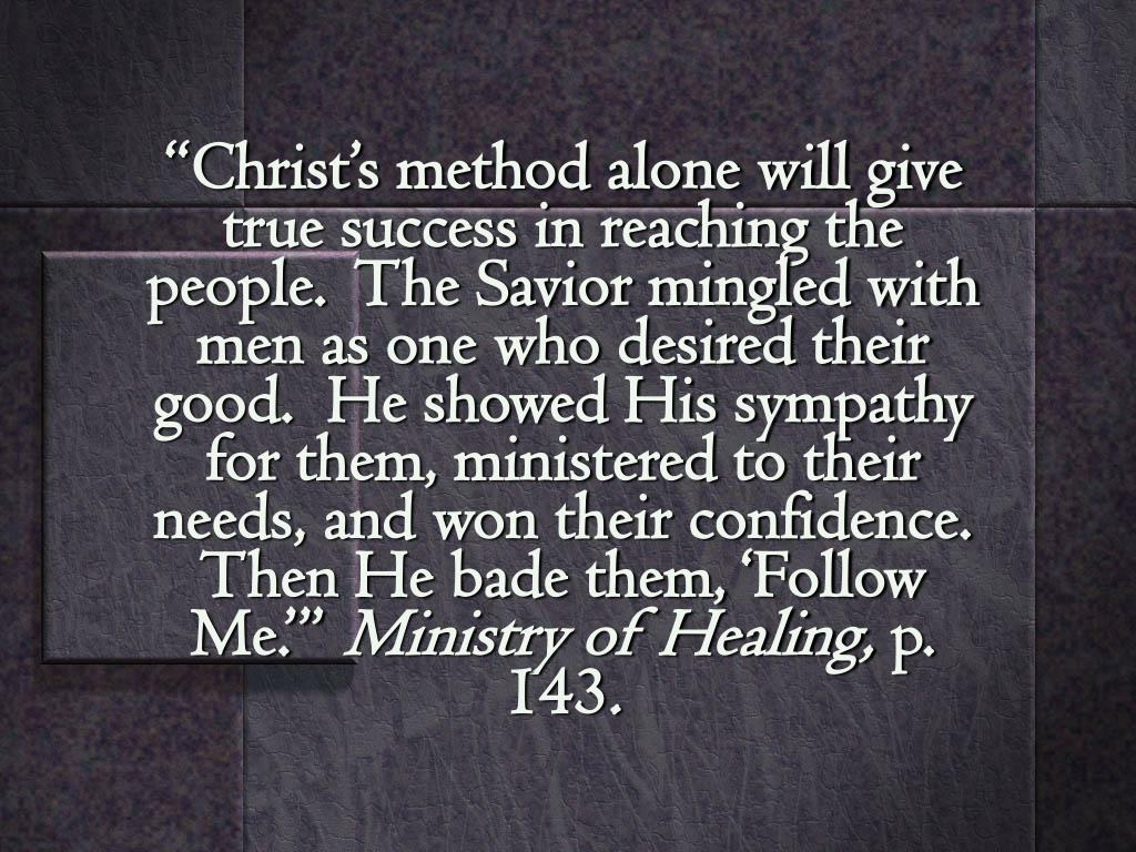 """Christ's method alone will give true success in reaching the people.  The Savior mingled with men as one who desired their good.  He showed His sympathy for them, ministered to their needs, and won their confidence.  Then He bade them, 'Follow Me.'"""