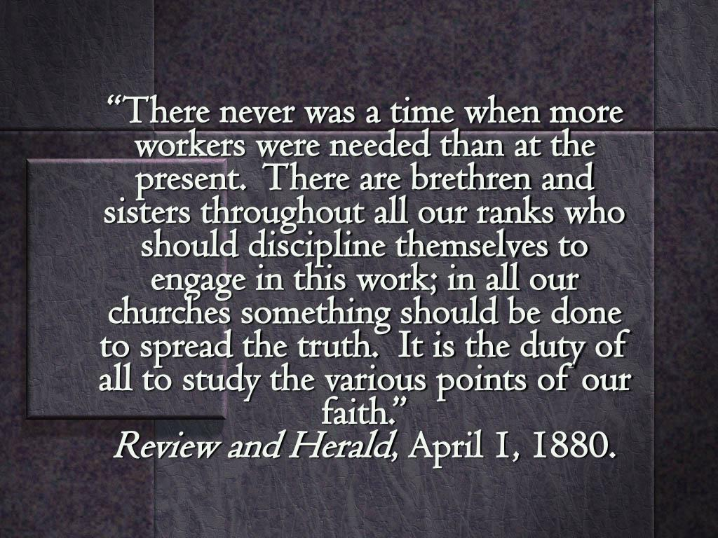 """""""There never was a time when more workers were needed than at the present.  There are brethren and sisters throughout all our ranks who should discipline themselves to engage in this work; in all our churches something should be done to spread the truth.  It is the duty of all to study the various points of our faith."""""""