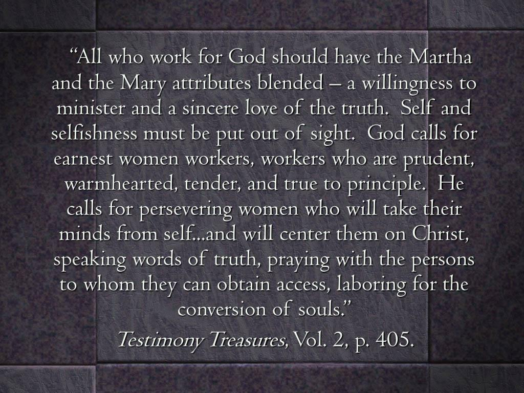"""""""All who work for God should have the Martha and the Mary attributes blended – a willingness to minister and a sincere love of the truth.  Self and selfishness must be put out of sight.  God calls for earnest women workers, workers who are prudent, warmhearted, tender, and true to principle.  He calls for persevering women who will take their minds from self...and will center them on Christ, speaking words of truth, praying with the persons to whom they can obtain access, laboring for the conversion of souls."""""""