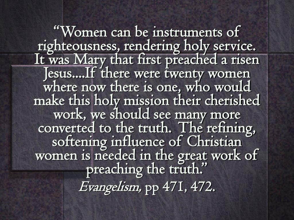 """Women can be instruments of righteousness, rendering holy service.  It was Mary that first preached a risen Jesus....If there were twenty women where now there is one, who would make this holy mission their cherished work, we should see many more converted to the truth.  The refining, softening influence of Christian women is needed in the great work of preaching the truth."""