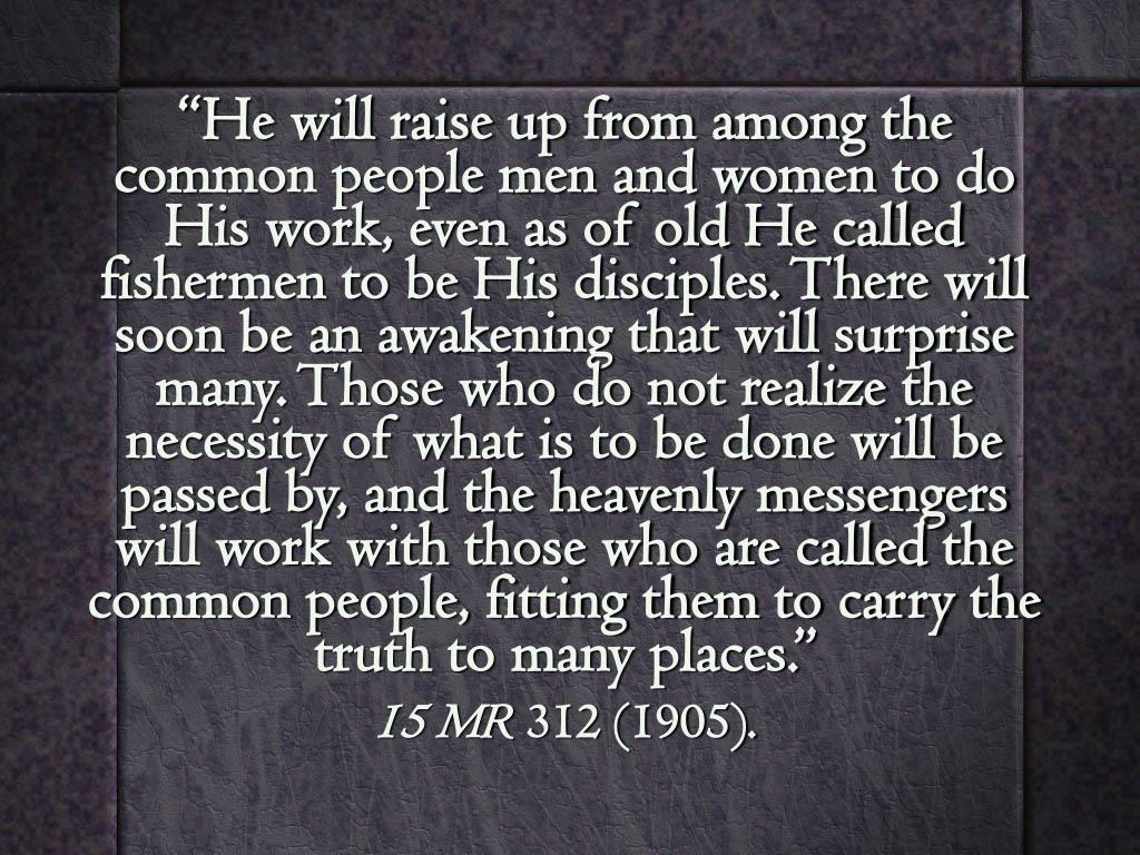 """He will raise up from among the common people men and women to do His work, even as of old He called fishermen to be His disciples. There will soon be an awakening that will surprise many. Those who do not realize the necessity of what is to be done will be passed by, and the heavenly messengers will work with those who are called the common people, fitting them to carry the truth to many places."""