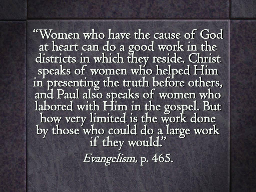 """Women who have the cause of God at heart can do a good work in the districts in which they reside. Christ speaks of women who helped Him in presenting the truth before others, and Paul also speaks of women who labored with Him in the gospel. But how very limited is the work done by those who could do a large work if they would."""