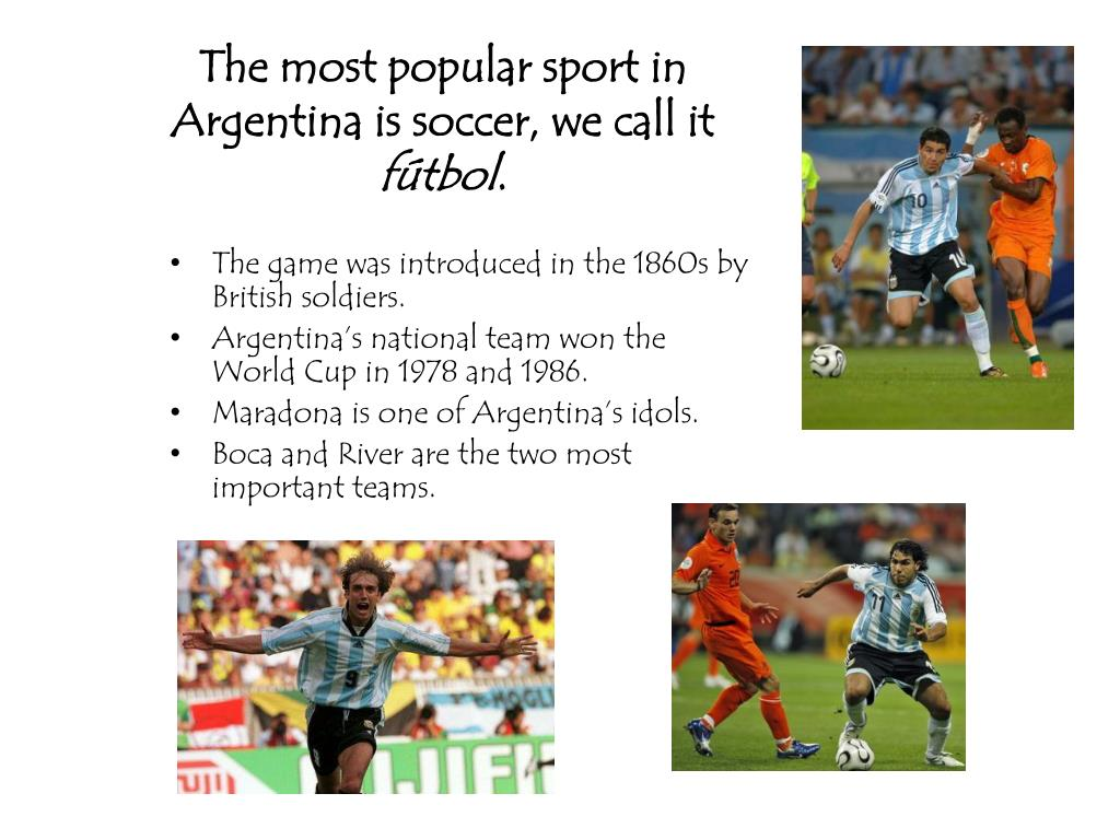 The most popular sport in Argentina is soccer, we call it