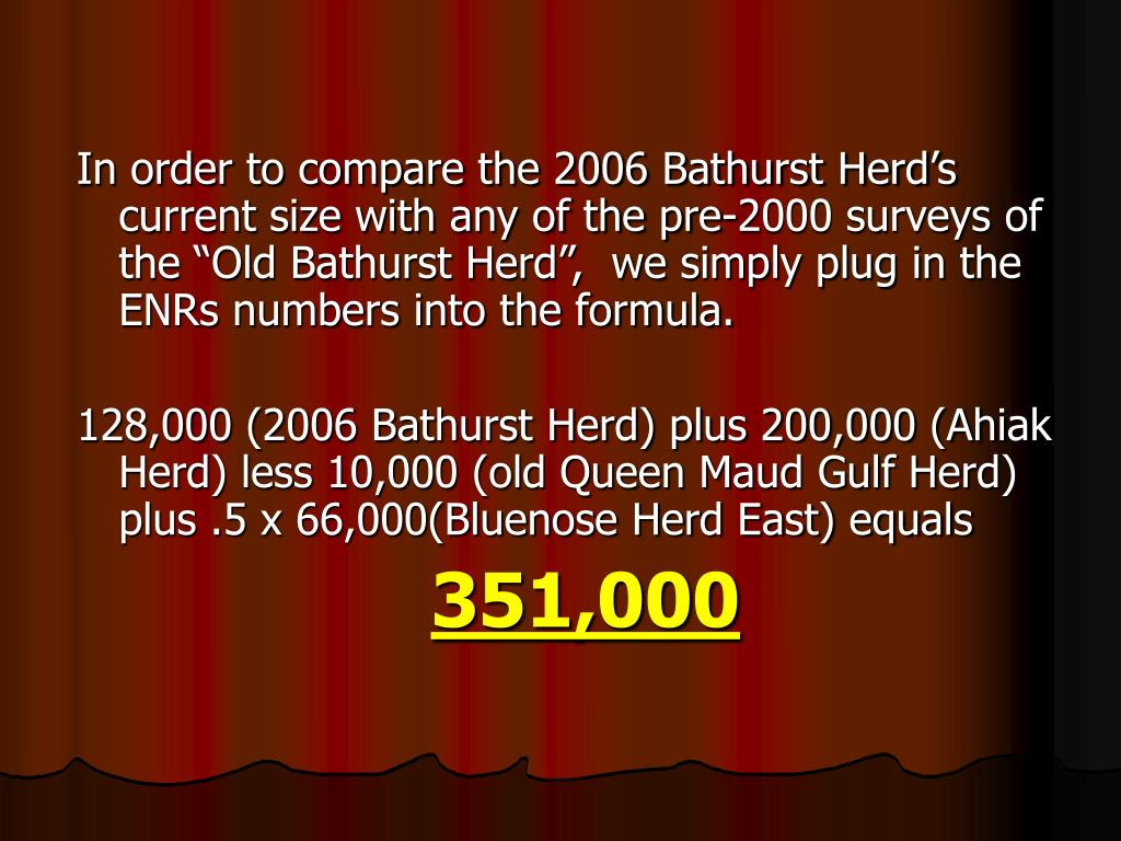 "In order to compare the 2006 Bathurst Herd's  current size with any of the pre-2000 surveys of the ""Old Bathurst Herd"",  we simply plug in the ENRs numbers into the formula."