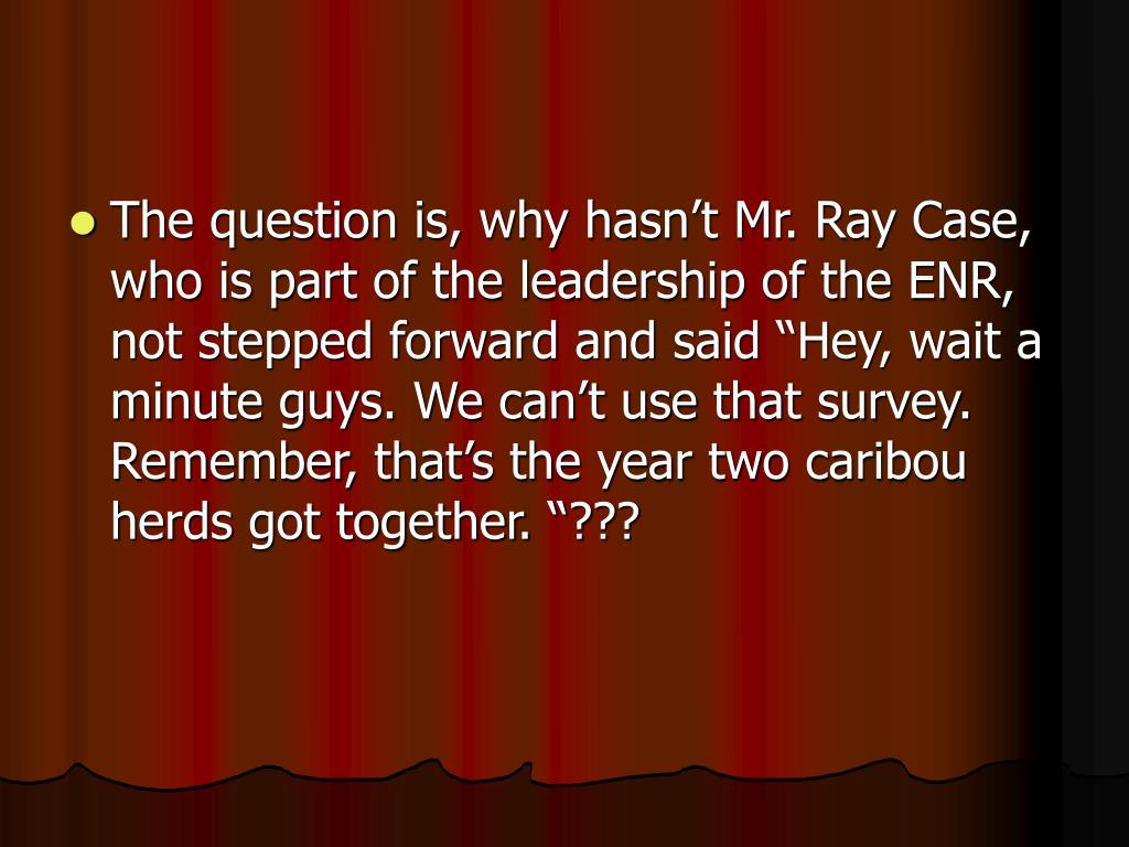 "The question is, why hasn't Mr. Ray Case, who is part of the leadership of the ENR, not stepped forward and said ""Hey, wait a minute guys. We can't use that survey. Remember, that's the year two caribou herds got together. ""???"