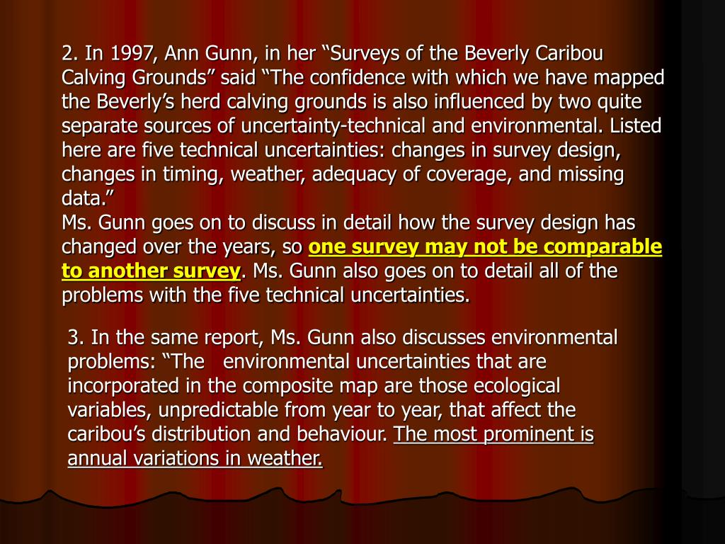 "2. In 1997, Ann Gunn, in her ""Surveys of the Beverly Caribou Calving Grounds"" said ""The confidence with which we have mapped the Beverly's herd calving grounds is also influenced by two quite separate sources of uncertainty-technical and environmental. Listed here are five technical uncertainties: changes in survey design, changes in timing, weather, adequacy of coverage, and missing data."""