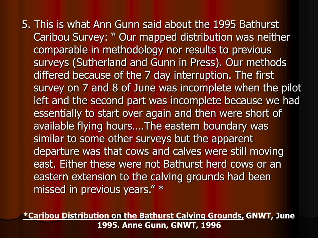 "5. This is what Ann Gunn said about the 1995 Bathurst Caribou Survey: "" Our mapped distribution was neither comparable in methodology nor results to previous surveys (Sutherland and Gunn in Press). Our methods differed because of the 7 day interruption. The first survey on 7 and 8 of June was incomplete when the pilot left and the second part was incomplete because we had essentially to start over again and then were short of available flying hours….The eastern boundary was similar to some other surveys but the apparent departure was that cows and calves were still moving east. Either these were not Bathurst herd cows or an eastern extension to the calving grounds had been missed in previous years."" *"