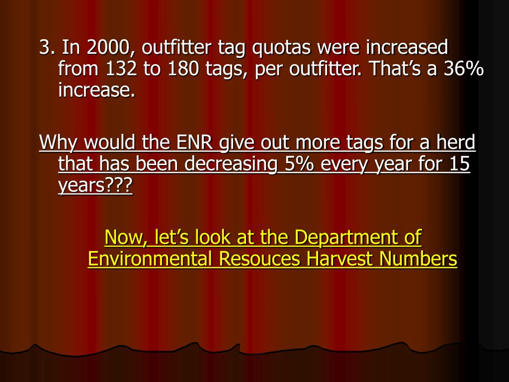 3. In 2000, outfitter tag quotas were increased from 132 to 180 tags, per outfitter. That's a 36% increase.