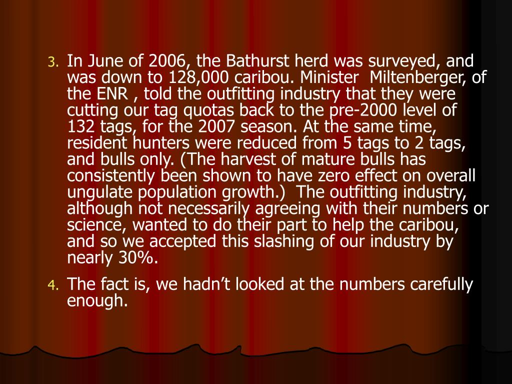 In June of 2006, the Bathurst herd was surveyed, and was down to 128,000 caribou. Minister  Miltenberger, of the ENR , told the outfitting industry that they were cutting our tag quotas back to the pre-2000 level of 132 tags, for the 2007 season. At the same time, resident hunters were reduced from 5 tags to 2 tags, and bulls only. (The harvest of mature bulls has consistently been shown to have zero effect on overall ungulate population growth.)  The outfitting industry, although not necessarily agreeing with their numbers or science, wanted to do their part to help the caribou, and so we accepted this slashing of our industry by nearly 30%.