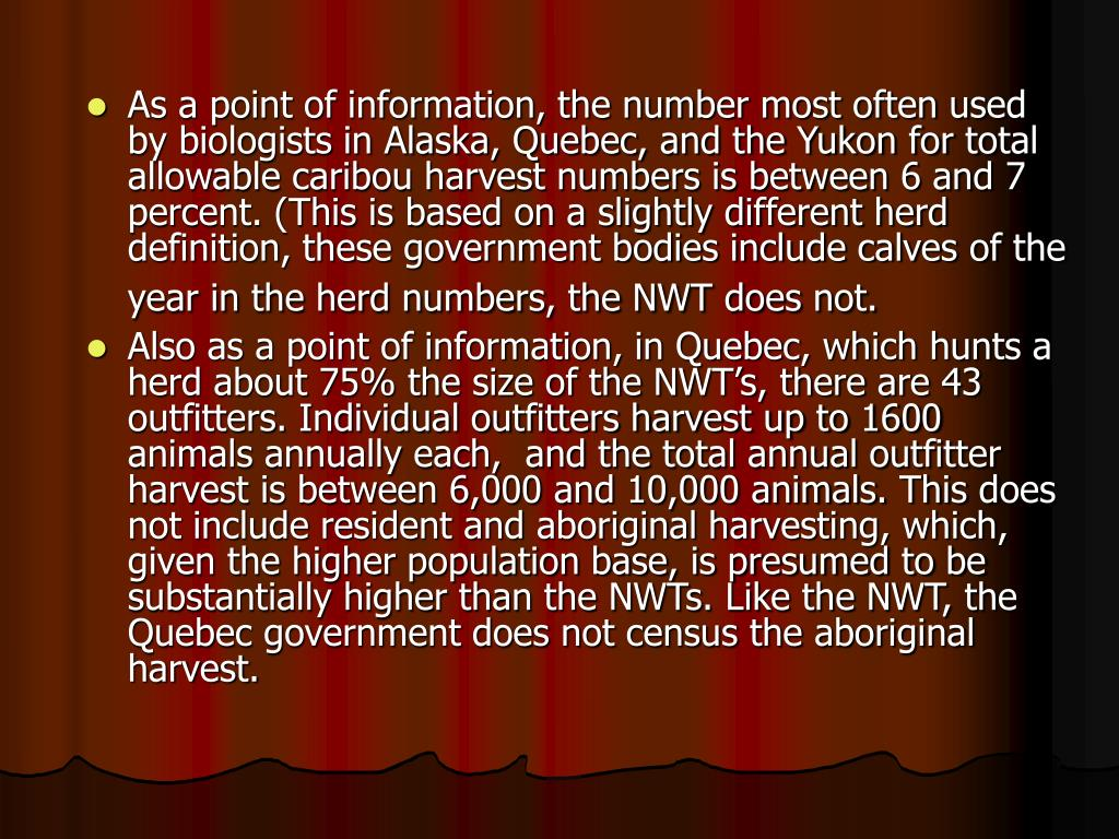 As a point of information, the number most often used by biologists in Alaska, Quebec, and the Yukon for total allowable caribou harvest numbers is between 6 and 7 percent. (This is based on a slightly different herd definition, these government bodies include calves of the year in the herd numbers, the NWT does not.