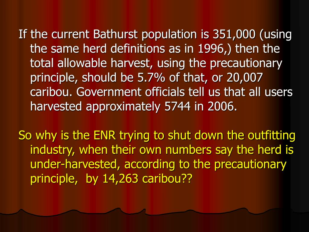 If the current Bathurst population is 351,000 (using the same herd definitions as in 1996,) then the total allowable harvest, using the precautionary principle, should be 5.7% of that, or 20,007 caribou. Government officials tell us that all users harvested approximately 5744 in 2006.
