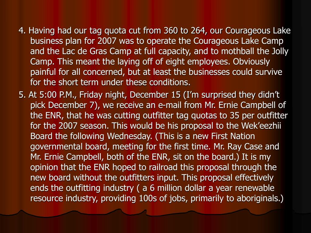 4. Having had our tag quota cut from 360 to 264, our Courageous Lake business plan for 2007 was to operate the Courageous Lake Camp and the Lac de Gras Camp at full capacity, and to mothball the Jolly Camp. This meant the laying off of eight employees. Obviously painful for all concerned, but at least the businesses could survive for the short term under these conditions.
