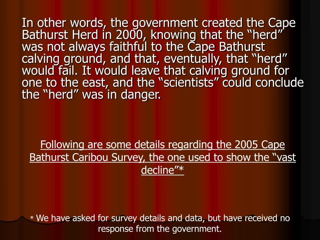 "In other words, the government created the Cape Bathurst Herd in 2000, knowing that the ""herd"" was not always faithful to the Cape Bathurst calving ground, and that, eventually, that ""herd"" would fail. It would leave that calving ground for one to the east, and the ""scientists"" could conclude the ""herd"" was in danger."