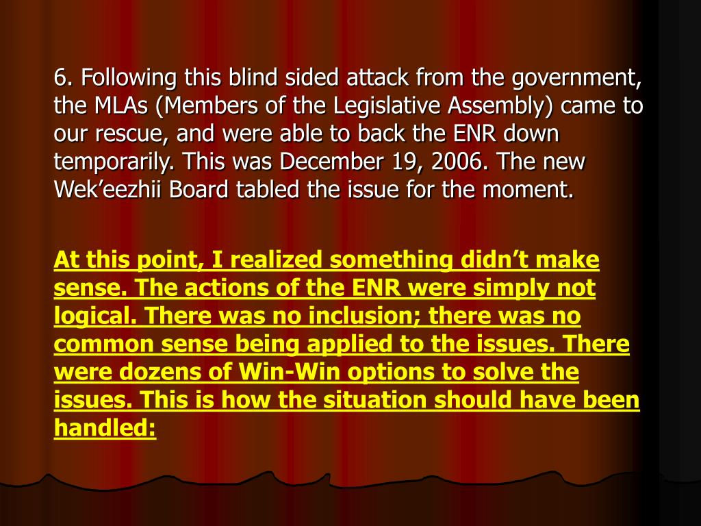 6. Following this blind sided attack from the government, the MLAs (Members of the Legislative Assembly) came to our rescue, and were able to back the ENR down temporarily. This was December 19, 2006. The new Wek'eezhii Board tabled the issue for the moment.