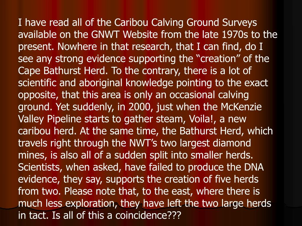 "I have read all of the Caribou Calving Ground Surveys available on the GNWT Website from the late 1970s to the present. Nowhere in that research, that I can find, do I see any strong evidence supporting the ""creation"" of the Cape Bathurst Herd. To the contrary, there is a lot of scientific and aboriginal knowledge pointing to the exact opposite, that this area is only an occasional calving ground. Yet suddenly, in 2000, just when the McKenzie Valley Pipeline starts to gather steam, Voila!, a new caribou herd. At the same time, the Bathurst Herd, which travels right through the NWT's two largest diamond mines, is also all of a sudden split into smaller herds. Scientists, when asked, have failed to produce the DNA evidence, they say, supports the creation of five herds from two. Please note that, to the east, where there is much less exploration, they have left the two large herds in tact. Is all of this a coincidence???"