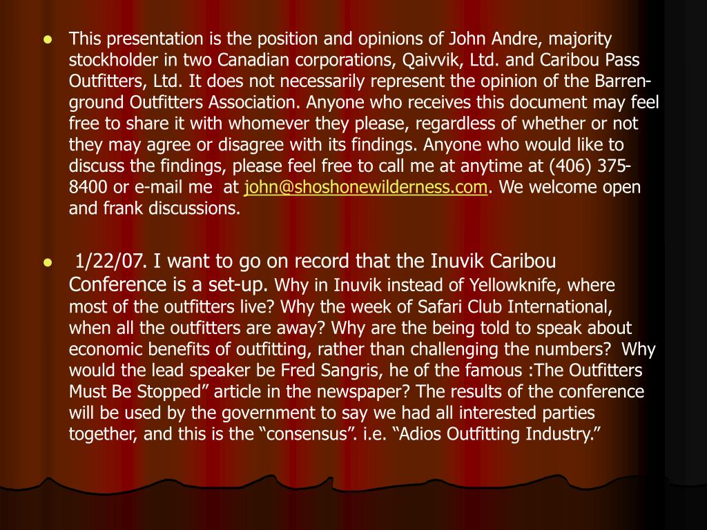 This presentation is the position and opinions of John Andre, majority stockholder in two Canadian corporations, Qaivvik, Ltd. and Caribou Pass Outfitters, Ltd. It does not necessarily represent the opinion of the Barren-ground Outfitters Association. Anyone who receives this document may feel free to share it with whomever they please, regardless of whether or not they may agree or disagree with its findings. Anyone who would like to discuss the findings, please feel free to call me at anytime at (406) 375-8400 or e-mail me  at