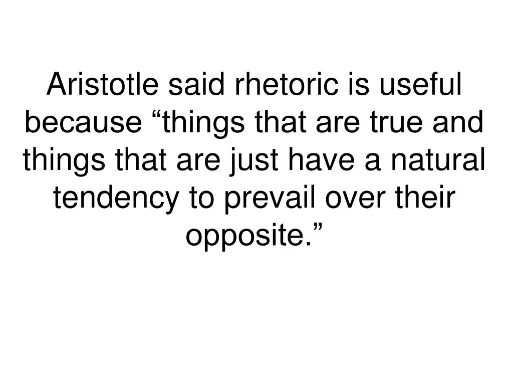 "Aristotle said rhetoric is useful because ""things that are true and things that are just have a natural tendency to prevail over their opposite."""