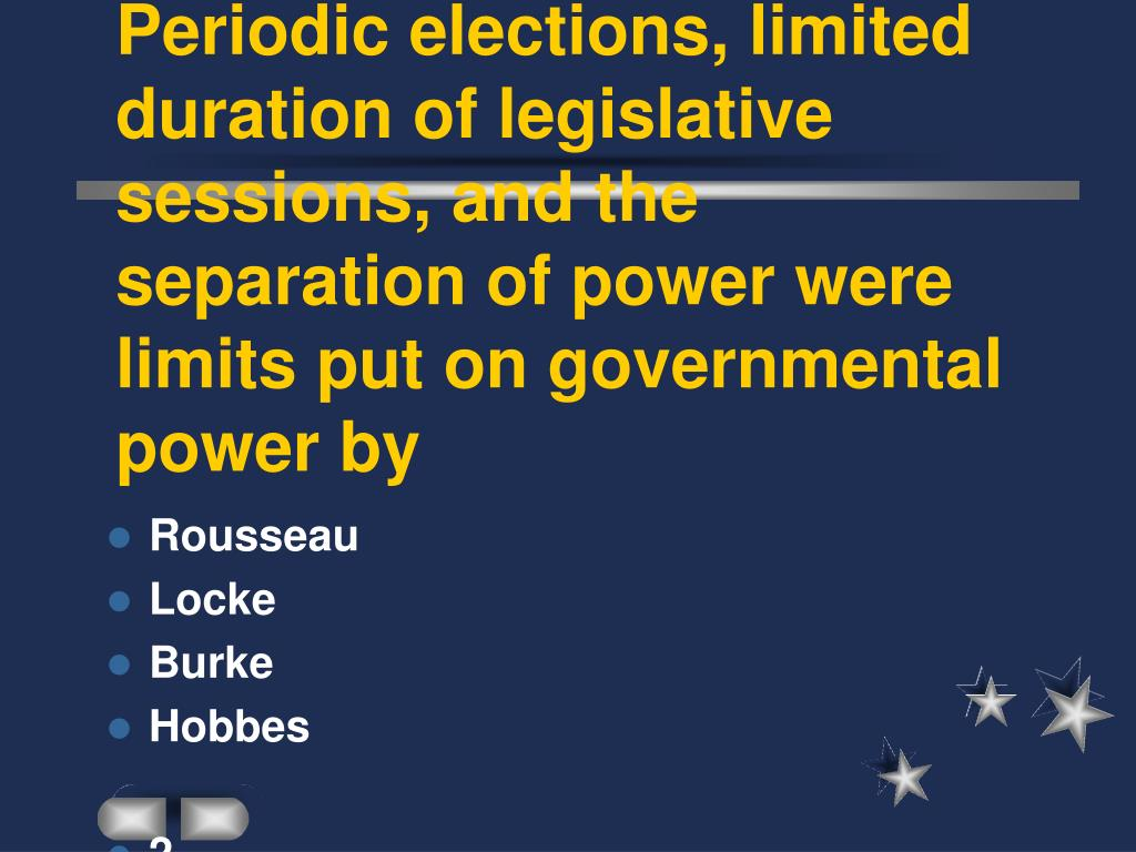 Periodic elections, limited duration of legislative sessions, and the separation of power were limits put on governmental power by