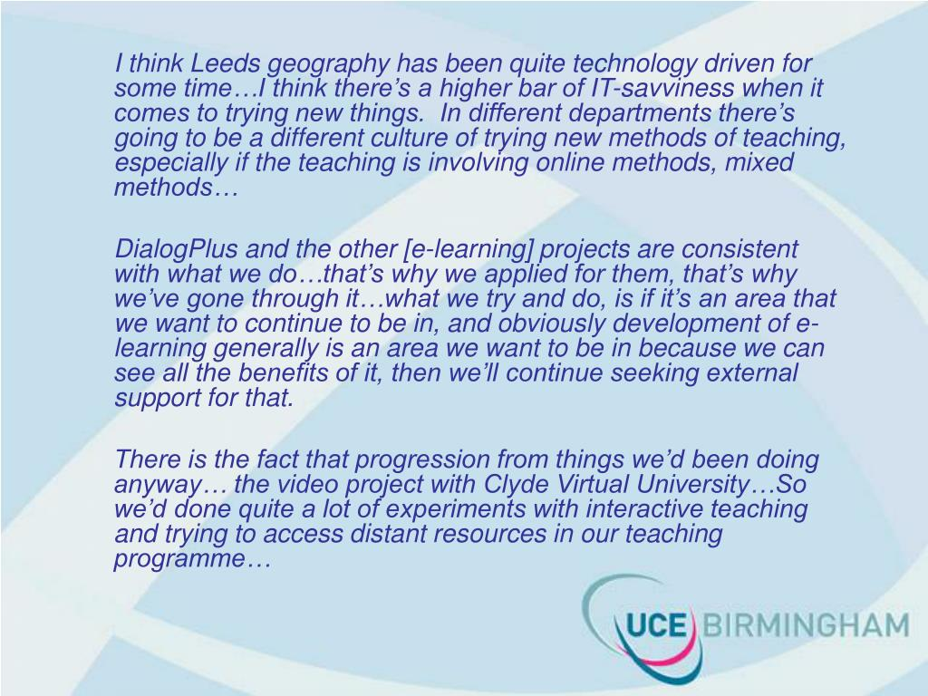 I think Leeds geography has been quite technology driven for some time…I think there's a higher bar of IT-savviness when it comes to trying new things.  In different departments there's going to be a different culture of trying new methods of teaching, especially if the teaching is involving online methods, mixed methods…