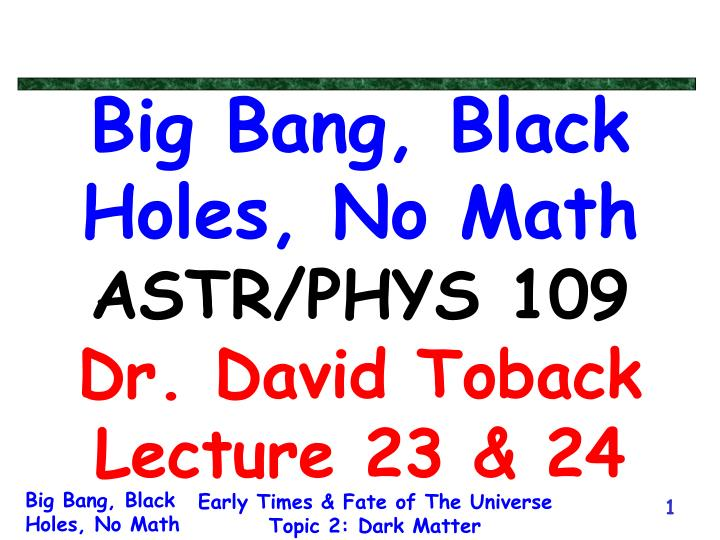 Big bang black holes no math astr phys 109 dr david toback lecture 23 24