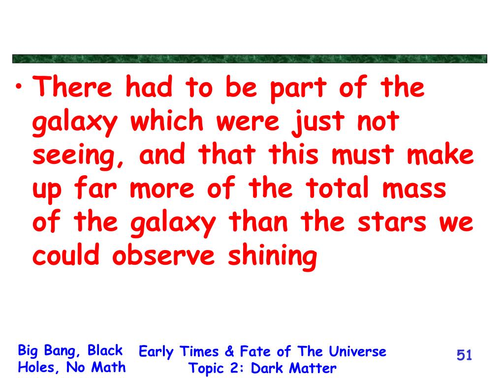 There had to be part of the galaxy which were just not seeing, and that this must make up far more of the total mass of the galaxy than the stars we could observe shining