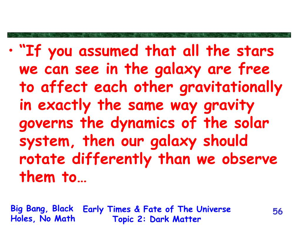 """If you assumed that all the stars we can see in the galaxy are free to affect each other gravitationally in exactly the same way gravity governs the dynamics of the solar system, then our galaxy should rotate differently than we observe them to…"