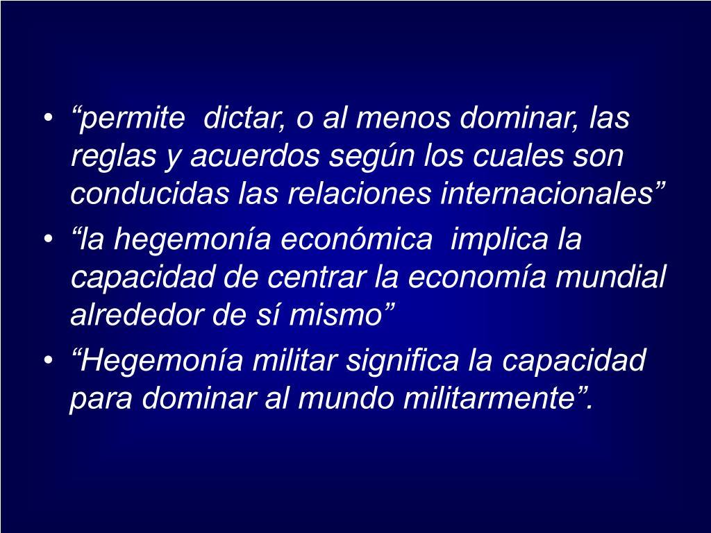 """""""permite  dictar, o al menos dominar, las reglas y acuerdos según los cuales son conducidas las relaciones internacionales"""""""