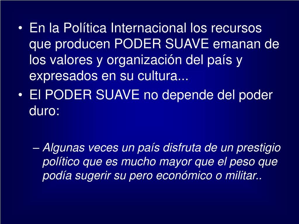 En la Política Internacional los recursos que producen PODER SUAVE emanan de los valores y organización del país y expresados en su cultura...