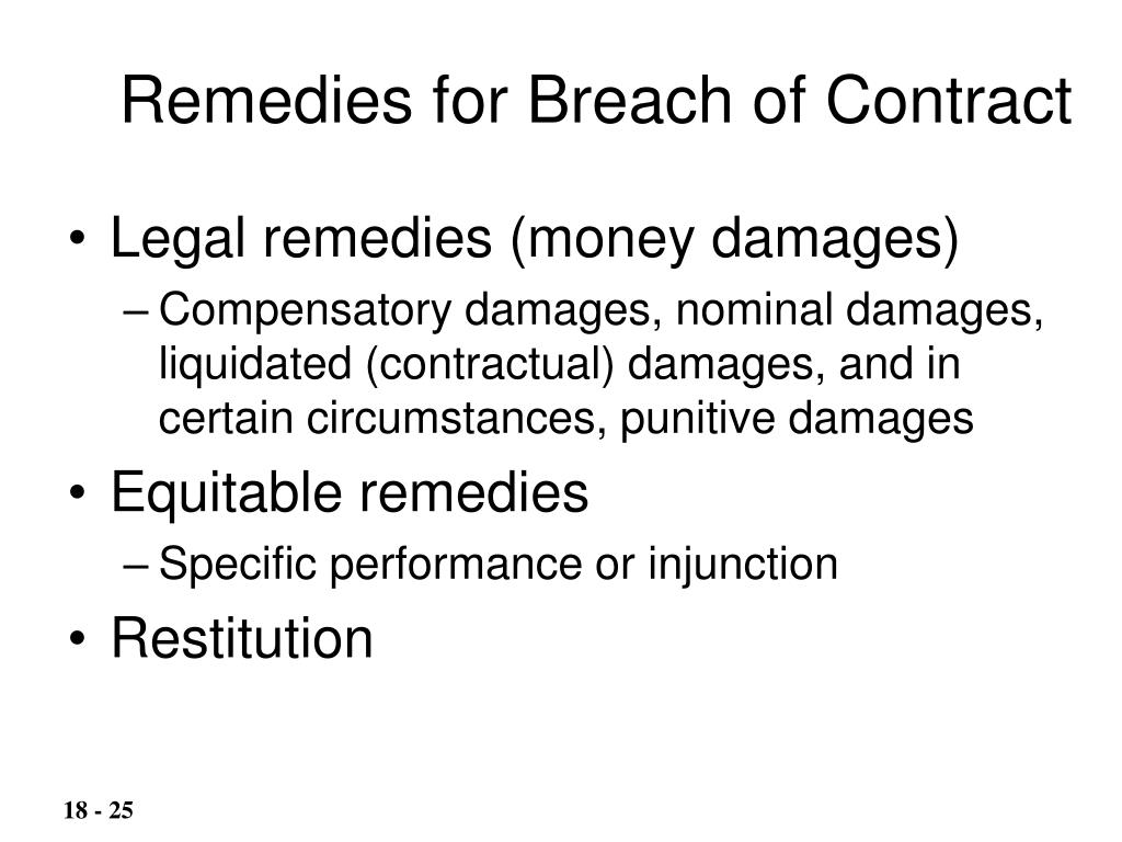 breach of contract and remedies For breach of contract cases, there are several different types of monetary remedies: compensatory damages : this is the most common breach of contract remedy when compensatory damages are awarded, a court orders the person that breached the contract to pay the other person enough money to get what they were promised in the contract elsewhere.
