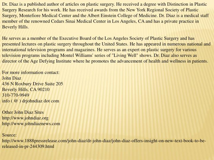 Dr. Diaz is a published author of articles on plastic surgery. He received a degree with Distinction in Plastic Surgery Research for his work. He has received awards from the New York Regional Society of Plastic Surgery, Montefiore Medical Center and the Albert Einstein College of Medicine. Dr. Diaz is a medical staff member of the renowned Cedars Sinai Medical Center in Los Angeles, CA and has a private practice in Beverly Hills.