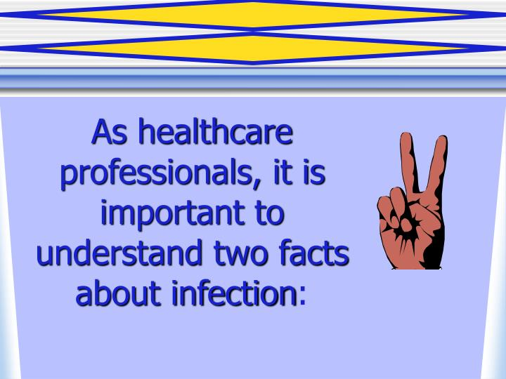 As healthcare professionals it is important to understand two facts about infection