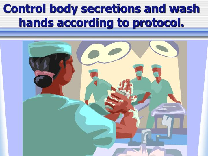 Control body secretions and wash hands according to protocol.