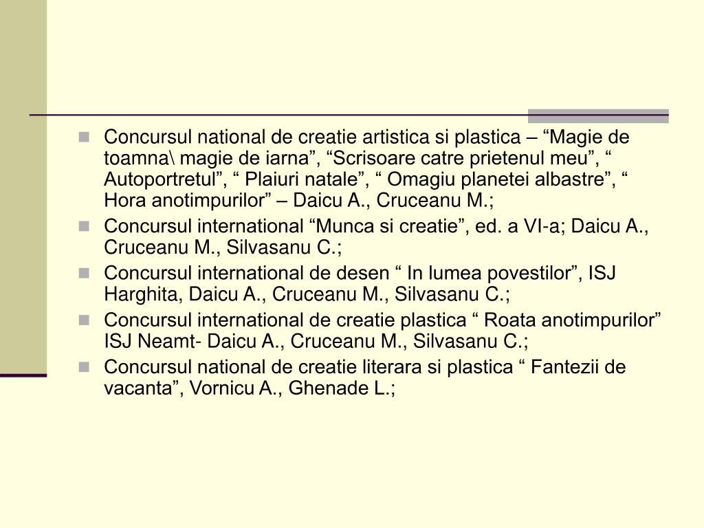 """Concursul national de creatie artistica si plastica – """"Magie de toamna\ magie de iarna"""", """"Scrisoare catre prietenul meu"""", """" Autoportretul"""", """" Plaiuri natale"""", """" Omagiu planetei albastre"""", """" Hora anotimpurilor"""" – Daicu A., Cruceanu M.;"""
