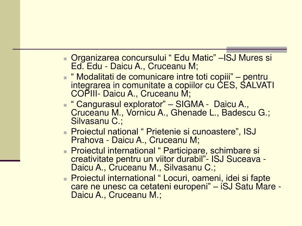 "Organizarea concursului "" Edu Matic"" –ISJ Mures si Ed. Edu - Daicu A., Cruceanu M;"