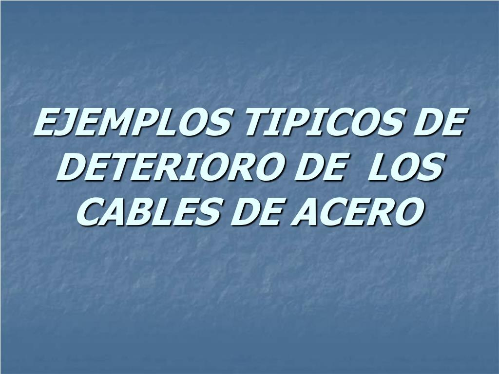 EJEMPLOS TIPICOS DE DETERIORO DE  LOS CABLES DE ACERO