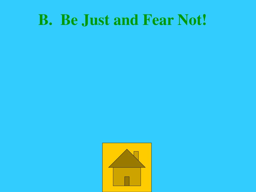B.  Be Just and Fear Not!