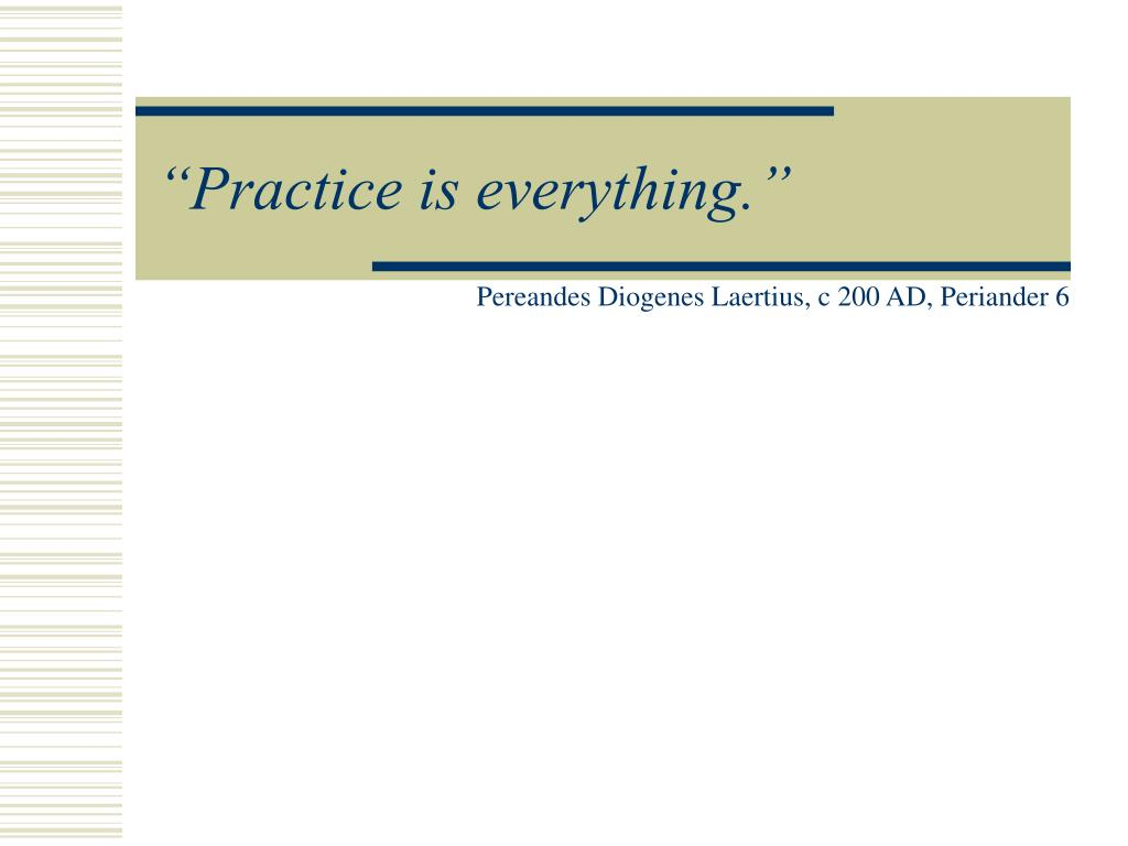 """Practice is everything."""