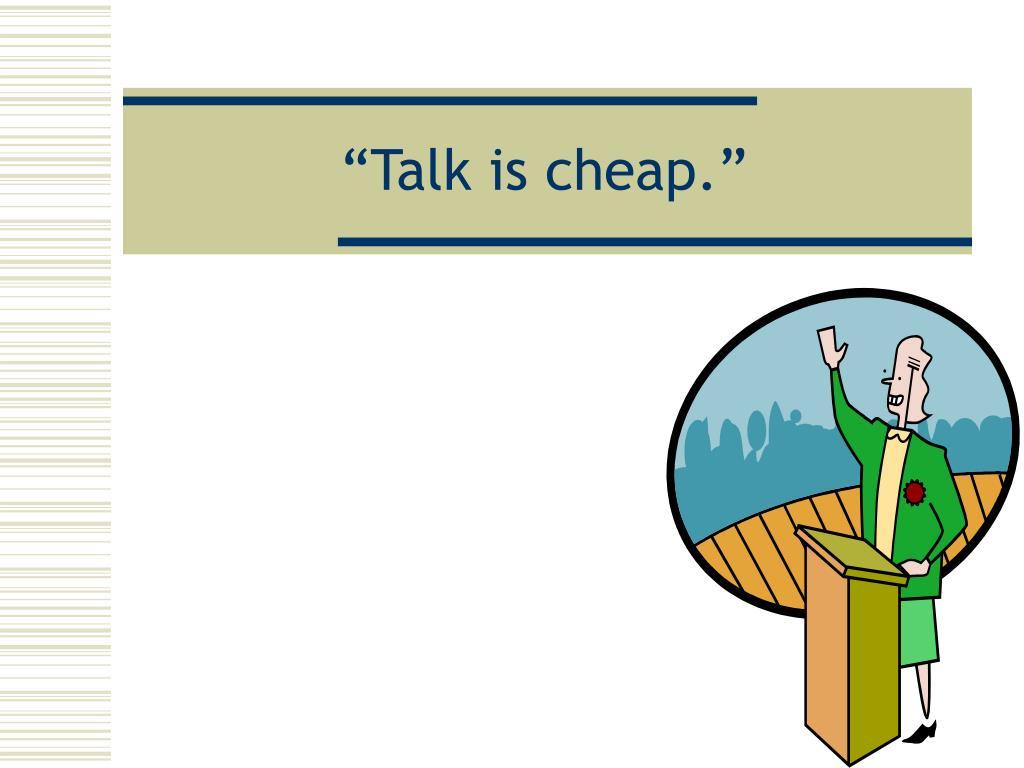 """Talk is cheap."""