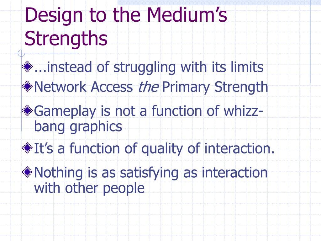 Design to the Medium's Strengths