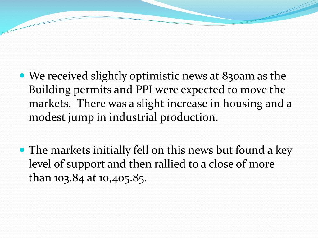 We received slightly optimistic news at 830am as the Building permits and PPI were expected to move the markets.  There was a slight increase in housing and a modest jump in industrial production.
