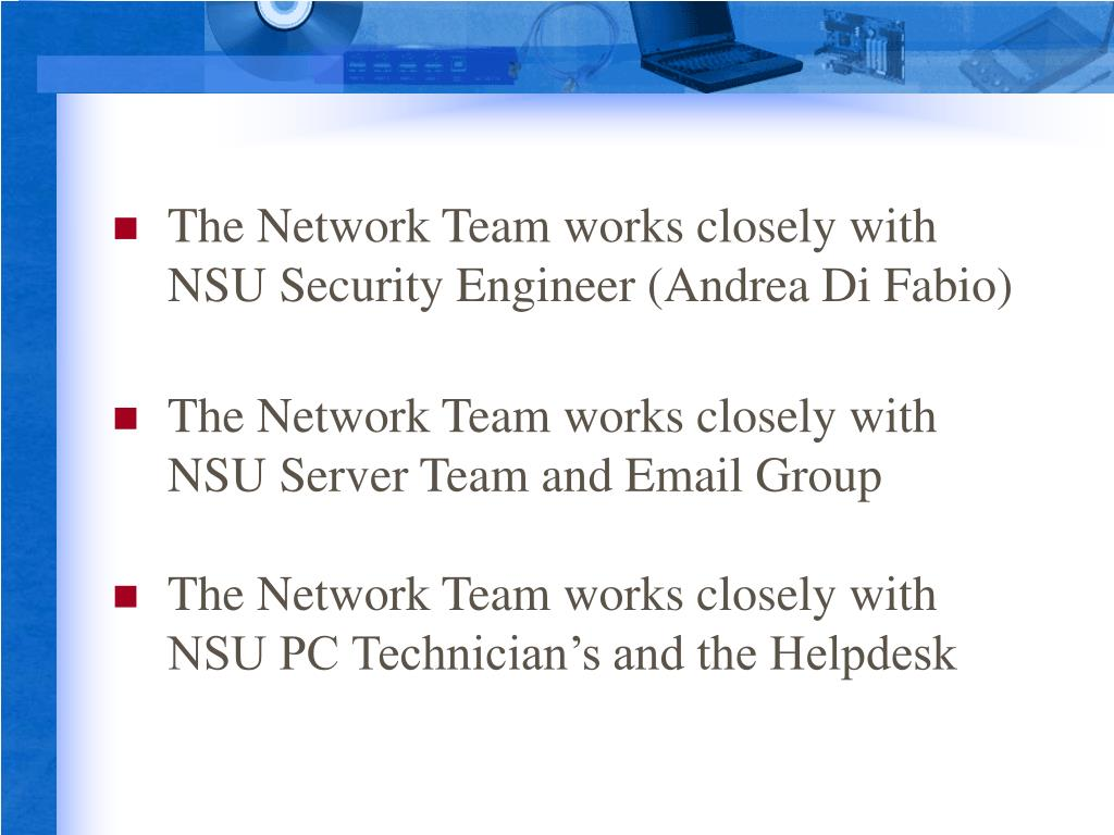 The Network Team works closely with NSU Security Engineer (Andrea Di Fabio)