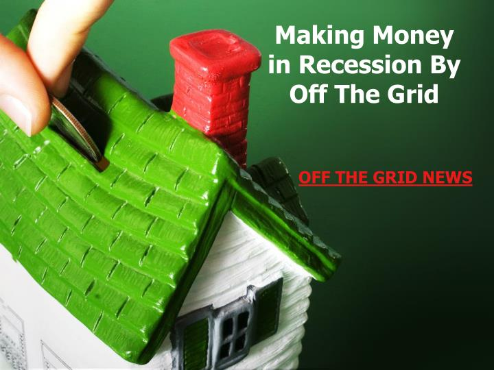 Making money in recession by off the grid l.jpg