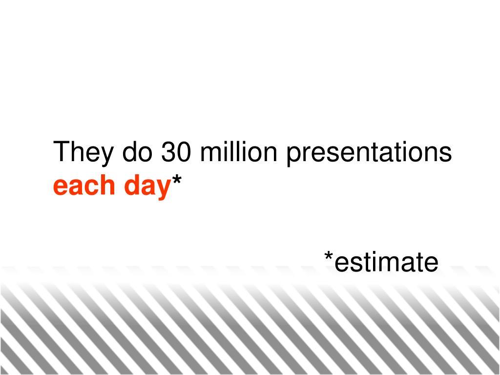 They do 30 million presentations