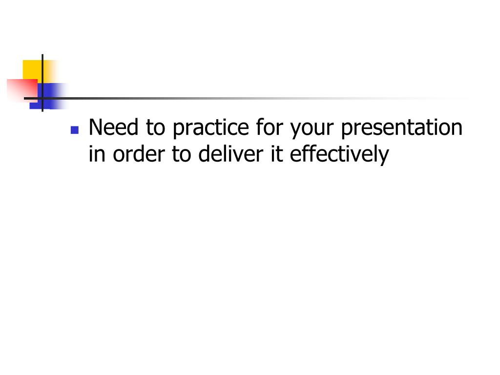 Need to practice for your presentation in order to deliver it effectively