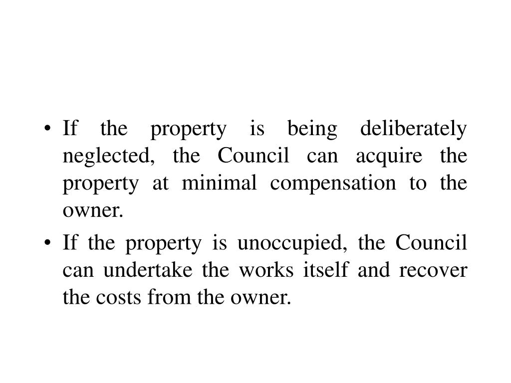 If the property is being deliberately neglected, the Council can acquire the property at minimal compensation to the owner.