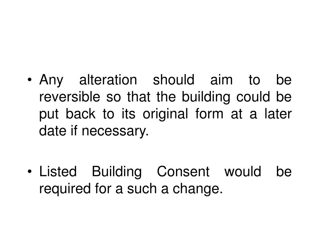 Any alteration should aim to be reversible so that the building could be put back to its original form at a later date if necessary.